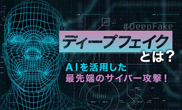【ディープフェイク】とは?AIを活用した最先端のサイバー攻撃!