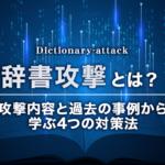 辞書攻撃とは?攻撃内容と過去の事例から学ぶ4つの対策法